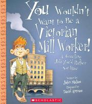 Cover of: You Wouldn't Want to Be a Victorian Mill Worker!: A Grueling Job You'd Rather Not Have (You Wouldn't Want to)