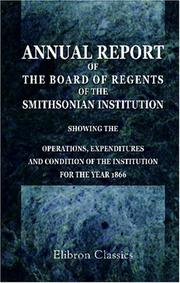 Cover of: Annual Report of the Board of Regents of the Smithsonian Institution, Showing the Operations, Expenditures, and Condition of the Institution for the Year 1866 | Author unknown