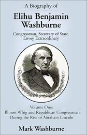 Cover of: A Biography of Elihu Benjamin Washburne Congressman, Secretary of State, Envoy Extraordinary | Mark Washburne