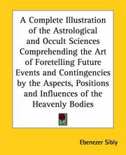 Cover of: A Complete Illustration of the Astrological and Occult Sciences Comprehending the Art of Foretelling Future Events and Contingencies by the Aspects, Positions and Influences of the Heavenly Bodies | Ebenezer Sibly