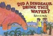 Cover of: Did a Dinosaur Drink This Water? | Robert E. Wells