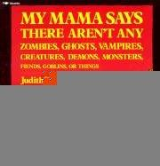 Cover of: My Mama Says There Aren't Any: Zombies, Ghosts, Vampires, Creatures, Demons, Monsters, Fiends, Goblins, or Things