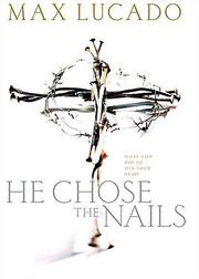 Cover of: He Chose The Nails | Max Lucado