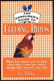 Cover of: The consumer's guide to feeding birds: what bird owners need to know about what's good--and what's not--for their pets, and why
