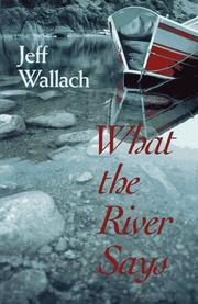 What the river says by Jeff Wallach