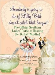 Cover of: SOMEBODY IS GOING TO DIE IF LILLY BETH DOESN'T CATCH THAT BOUQUET: THE OFFICIAL SOUTHERN LADIES' GUIDE TO HOSTING THE PERFECT WEDDING