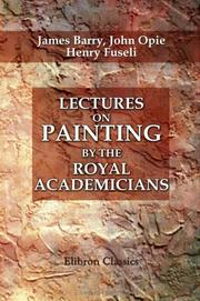 Cover of: Lectures on Painting, by the Royal Academicians. Barry, Opie, and Fuseli | James Barry;  John Opie;  Henry Fuseli