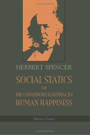 Cover of: Social Statics Or The Conditions Essential To Human Happiness Specified, And The First Of Them Developed