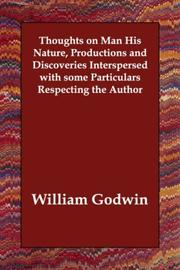 Cover of: Thoughts on Man His Nature, Productions and Discoveries Interspersed with some Particulars Respecting the Author | William Godwin