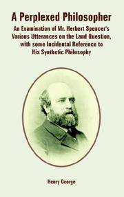 A perplexed philosopher: being an examination of Mr. Herbert Spencer's various utterances on the land question, with some incidental reference to his synthetic philosophy, George, Henry, and Spencer, Herbert
