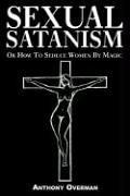 Cover of: SEXUAL SATANISM Or How To Seduce Women By Magic