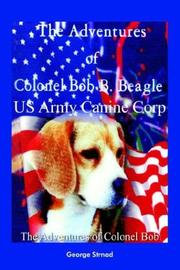 Cover of: The Adventures of Colonel Bob B. Beagle Us Army Canine Corp | George J. Strnad