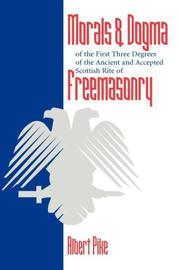 Cover of: Morals and Dogma of the First Three Degrees of the Ancient and Accepted Scottish Rite Freemasonry | Albert Pike