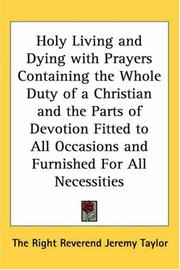 Cover of: Holy Living and Dying with Prayers Containing the Whole Duty of a Christian and the Parts of Devotion Fitted to All Occasions and Furnished For All Necessities | The Right Reverend Jeremy Taylor