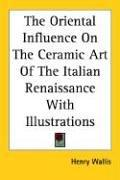 Cover of: The oriental influence on the ceramic art of the Italian renaissance with illustrations