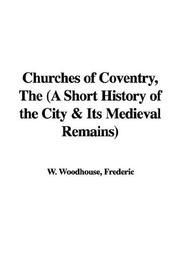 Cover of: The Churches of Coventry, a Short History of the City & Its Medieval Remains