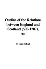Cover of: An Outline of the Relations Between England And Scotland 500-1707 | Robert S. Rait