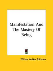 Cover of: Manifestation And The Mastery Of Being | William Walker Atkinson