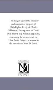 Cover of: The charges against the collector and surveyor of the port of Philadelphia. Reply of Charles Gibbons to the argument of David Paul Brown, esq. With an ... in answer to the narrative of Wm. D. Lewis | Michigan Historical Reprint Series