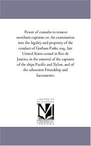 Cover of: Power of consults to remove merchant captains; or, An examination into the legality and propriety of the conduct of Gorham Parks, esq., late United States ... of the ships Pacific and Xylon, and of the
