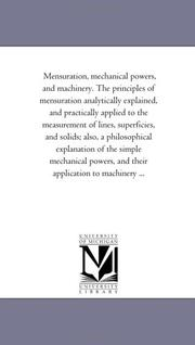 Cover of: Mensuration, mechanical powers, and machinery. The principles of mensuration analytically explained, and practically applied to the measurement of lines, ... of the simple mechanical powers, and thei | Michigan Historical Reprint Series