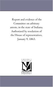 Cover of: Report and evidence of the Committee on arbitrary arrests, in the state of Indiana. Authorized by resolution of the House of representatives, January 9, 1863. | Michigan Historical Reprint Series