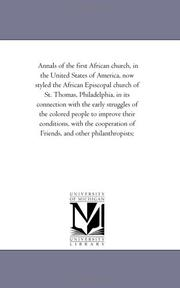 Cover of: Annals of the first African church, in the United States of America, now styled the African Episcopal church of St. Thomas, Philadelphia, in its connection ... their conditions, with the cooperation o | Michigan Historical Reprint Series