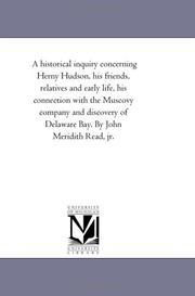 Cover of: A historical inquiry concerning Herny Hudson, his friends, relatives and early life, his connection with the Muscovy company and discovery of Delaware Bay. By John Meridith Read, jr. | Michigan Historical Reprint Series