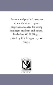 Cover of: Lessons and practical notes on steam, the steam engine, propellers, etc., etc., for young engineers, students, and others. By the late W. H. King ... revised by Chief Engineer J. W. King ..