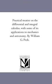Cover of: Practical treatise on the differential and integral calculus, with some of its applications to mechanics and astronomy. By William G. Peck. | Michigan Historical Reprint Series