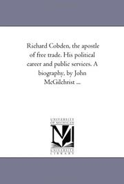Cover of: Richard Cobden, the apostle of free trade. His political career and public services. A biography, by John McGilchrist ... | Michigan Historical Reprint Series