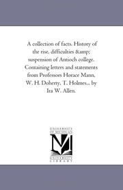 Cover of: A collection of facts. History of the rise, difficulties & suspension of Antioch college. Containing letters and statements from Professors Horace Mann, W. H. Doherty, T. Holmes... by Ira W. Allen. | Michigan Historical Reprint Series