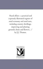 Cover of: Rural affairs : a practical and copiously illustrated register of rural economy and rural taste, including country dwellings, improving and planting grounds, ... and flowers... / by J.J. Thomas. | Michigan Historical Reprint Series
