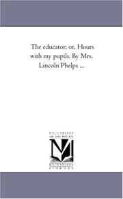 Cover of: The educator; or, Hours with my pupils. By Mrs. Lincoln Phelps ... | Michigan Historical Reprint Series
