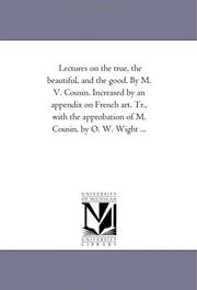 Cover of: Lectures on the true, the beautiful, and the good. By M. V. Cousin. Increased by an appendix on French art. Tr., with the approbation of M. Cousin, by O. W. Wight ... | Michigan Historical Reprint Series