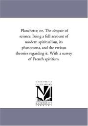 Cover of: Planchette; or, The despair of science. Being a full account of modern spiritualism, its phenomena, and the various theories regarding it. With a survey of French spiritism. | Michigan Historical Reprint Series