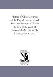 Cover of: History of Oliver Cromwell and the English commonwealth, from the execution of Charles the First to the death of Cromwell: by M. Guizot. Tr. by Andrew R. Scoble. | Michigan Historical Reprint Series