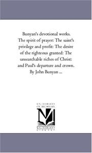 Cover of: Bunyan's devotional works. The spirit of prayer: The saint's privilege and profit: The desire of the righteous granted: The unsearchable riches of Christ