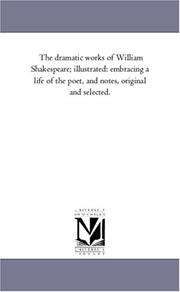 Cover of: The dramatic works of William Shakespeare; illustrated: embracing a life of the poet, and notes, original and selected. | Michigan Historical Reprint Series