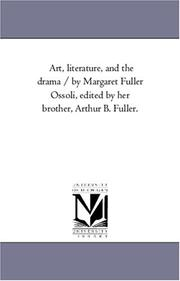 Cover of: Art, literature, and the drama / by Margaret Fuller Ossoli, edited by her brother, Arthur B. Fuller. | Michigan Historical Reprint Series