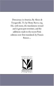 Democracy in America. By Alexis de Tocqueville. Tr. by Henry Reeve, esq. Ed., with notes, the translations revised and in great part rewritten, and the ... translated, by Francis Bowen ...