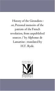 Cover of: History of the Girondists : or, Personal memoirs of the patriots of the French revolution, from unpublished sources / by Alphonse de Lamartine ; translated by H.T. Ryde. | Michigan Historical Reprint Series