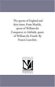 Cover of: The queens of England and their times. From Matilda, queen of William the Conqueror, to Adelaide, queen of William the Fourth. By Francis Lancelott. | Michigan Historical Reprint Series