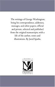 Cover of: The writings of George Washington; being his correspondence, addresses, messages, and other papers, official and private, selected and published from the ... and illustrations. By Jared Sparks