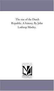 The rise of the Dutch Republic. A history. By John Lothrop Motley.