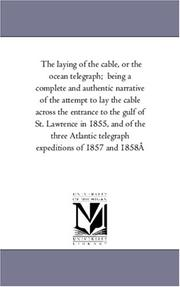 Cover of: The laying of the cable, or the ocean telegraph;  being a complete and authentic narrative of the attempt to lay the cable across the entrance to the gulf ... telegraph expeditions of 1857 and 1858