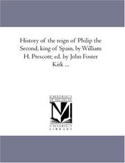 Cover of: History of the reign of Philip the Second, king of Spain, by William H. Prescott; ed. by John Foster Kirk ..