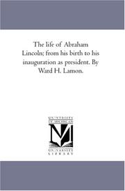 Cover of: The life of Abraham Lincoln; from his birth to his inauguration as president. By Ward H. Lamon