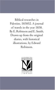 Cover of: Biblical researches in Palestine, 183852. A journal of travels in the year 1838. By E. Robinson and E. Smith. Drawn up from the original diaries, with historical illustrations, by Edward Robinson. | Author unknown