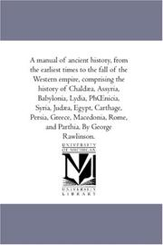 Cover of: A manual of ancient history, from the earliest times to the fall of the Western empire, comprising the history of Chaldæa, Assyria, Babylonia, Lydia, Phnicia, ... Rome, and Parthia. By George Rawlinso